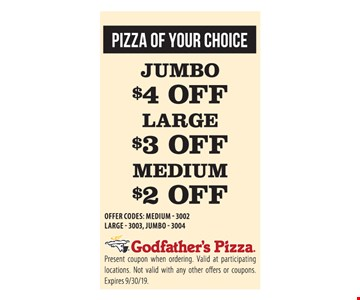 Jumbo $4 off, Large $3 off, Medium $2 off. Offer codes: medium 3002, large 3003, jumbo 3004. Present coupon when ordering. Valid at participating locations. Not valid with any other offers or coupons. Expires 9/30/19.