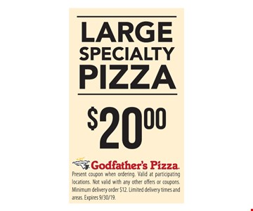 Large specialty pizza $20.00. Present coupon when ordering. Valid at participating locations. Not valid with any other offers or coupons. Minimum delivery order $12. Limited delivery times and areas. Expires 9/30/19.