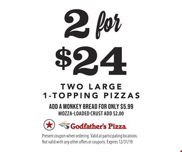 2 For $24 two large 1-topping pizzas Add a monkey bread for only $5.99 Mozza-loaded crust add $2.00. Present coupon when ordering. Valid at participating locations. Not valid with any other offers or coupons. Expires 12/31/19.