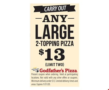 Any large 2-topping pizza $13. Limit two. Present coupon when ordering. Valid at participating locations. Not valid with any other offers or coupons. Minimum delivery order $12. Limited delivery times and areas. Expires 1/31/20.