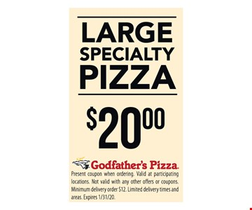 Large specialty pizza $20.00. Present coupon when ordering. Valid at participating locations. Not valid with any other offers or coupons. Minimum delivery order $12. Limited delivery times and areas. Expires 1/31/20.