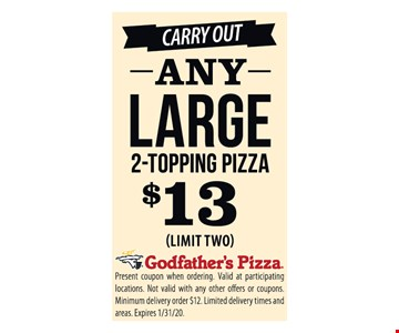Carry out any large 2-topping pizza $13 (limit two). Present coupon when ordering. Valid at participating locations. Not valid with any other offers or coupons. Minimum delivery order $12. Limited delivery times and areas. Expires 1/31/20.