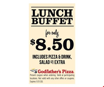 Lunch buffet for only $8.50 Includes pizza & drink, salad $1 extra. Present coupon when ordering. Valid at participating locations. Not valid with any other offers or coupons. Expires 1/31/20.