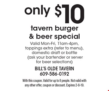 only $10 tavern burger & beer special. Valid Mon-Fri, 11am-4pm, toppings extra (refer to menu), domestic draft or bottle (ask your bartender or server for beer selections). With this coupon. Valid for up to 8 people. Not valid with any other offer, coupon or discount. Expires 2-8-19.