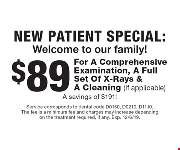 New Patient Special: Welcome to our family! $89 For A Comprehensive Examination, A Full Set Of X-Rays & A Cleaning (if applicable)A savings of $191!. Service corresponds to dental code D0150, D0210, D1110. The fee is a minimum fee and charges may increase depending on the treatment required, if any. Exp. 12/6/19.