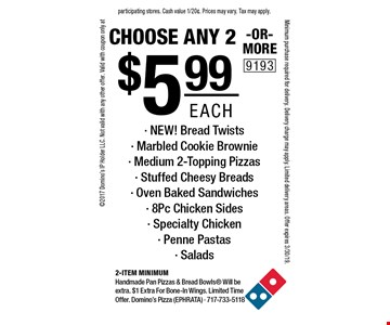 $5.99 each choose any 2 -OR- MORE- NEW! Bread Twists - Marbled Cookie Brownie - Medium 2-Topping Pizzas - Stuffed Cheesy Breads - Oven Baked Sandwiches - 8Pc Chicken Sides - Specialty Chicken - Penne Pastas - Salads. 2-item Minimum. Handmade Pan Pizzas & Bread Bowls Will be extra. $1 Extra For Bone-In Wings. Limited Time Offer. Domino's Pizza (EPHRATA) - 717-733-5118 2017 Domino's IP Holder LLC. Not valid with any other offer. Valid with coupon only at participating stores. Cash value 1/20¢. Prices may vary. Tax may apply. Minimum purchase required for delivery. Delivery charge may apply. Limited delivery areas. Offer expires 3/30/19.