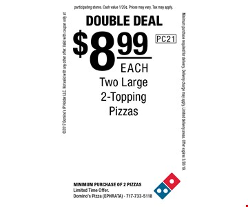 Double Deal. $8.99 each Two Large 2-Topping Pizzas. Minimum purchase of 2 Pizzas. Limited Time Offer. Domino's Pizza (EPHRATA) - 717-733-5118 2017 Domino's IP Holder LLC. Not valid with any other offer. Valid with coupon only at participating stores. Cash value 1/20¢. Prices may vary. Tax may apply. Minimum purchase required for delivery. Delivery charge may apply. Limited delivery areas. Offer expires 3/30/19.