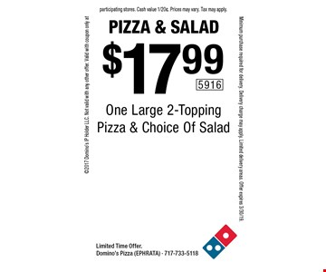 Pizza & Salad. $17.99 One Large 2-Topping Pizza & Choice Of Salad. Limited Time Offer. Domino's Pizza (EPHRATA) - 717-733-5118 2017 Domino's IP Holder LLC. Not valid with any other offer. Valid with coupon only at participating stores. Cash value 1/20¢. Prices may vary. Tax may apply. Minimum purchase required for delivery. Delivery charge may apply. Limited delivery areas. Offer expires 3/30/19.