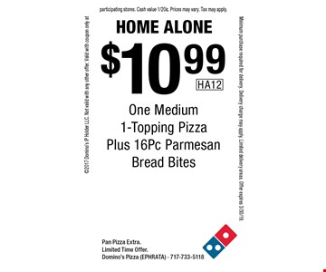 Home Alone. $10.99 One Medium 1-Topping Pizza Plus 16Pc Parmesan Bread Bites. Pan Pizza Extra. Limited Time Offer. Domino's Pizza (EPHRATA) - 717-733-5118 2017 Domino's IP Holder LLC. Not valid with any other offer. Valid with coupon only at participating stores. Cash value 1/20¢. Prices may vary. Tax may apply. Minimum purchase required for delivery. Delivery charge may apply. Limited delivery areas. Offer expires 3/30/19.