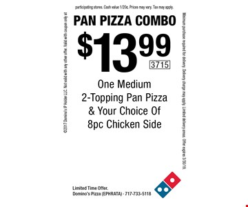 Pan Pizza Combo. $13.99 One Medium 2-Topping Pan Pizza & Your Choice Of 8pc Chicken Side. Limited Time Offer. Domino's Pizza (EPHRATA) - 717-733-5118 2017 Domino's IP Holder LLC. Not valid with any other offer. Valid with coupon only at participating stores. Cash value 1/20¢. Prices may vary. Tax may apply. Minimum purchase required for delivery. Delivery charge may apply. Limited delivery areas. Offer expires 3/30/19.