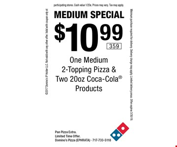Medium Special. $10.99 One Medium 2-Topping Pizza & Two 20oz Coca-Cola Products. Pan Pizza Extra. Limited Time Offer. Domino's Pizza (EPHRATA) - 717-733-5118 2017 Domino's IP Holder LLC. Not valid with any other offer. Valid with coupon only at participating stores. Cash value 1/20¢. Prices may vary. Tax may apply. Minimum purchase required for delivery. Delivery charge may apply. Limited delivery areas. Offer expires 3/30/19.