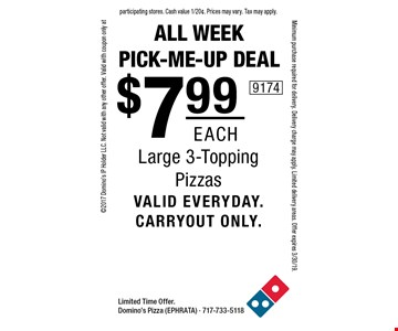 All Week Pick-Me-Up Deal. $7.99 each Large 3-Topping Pizzas valid everyday. carryout only. Limited Time Offer. Domino's Pizza (EPHRATA) - 717-733-5118 2017 Domino's IP Holder LLC. Not valid with any other offer. Valid with coupon only at participating stores. Cash value 1/20¢. Prices may vary. Tax may apply. Minimum purchase required for delivery. Delivery charge may apply. Limited delivery areas. Offer expires 3/30/19.