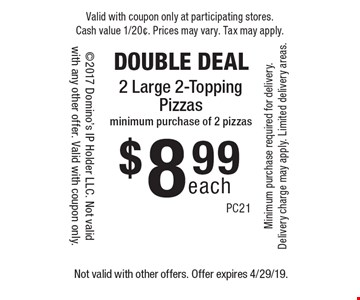 DOUBLE DEAL each$8.992 Large 2-Topping Pizzasminimum purchase of 2 pizzas. Not valid with other offers. Offer expires 4/29/19.
