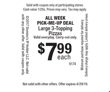 ALL WEEK PICK-ME-UP DEAL each$7.99Large 3-Topping PizzasValid everyday. Carry-out only.. Not valid with other offers. Offer expires 4/29/19.