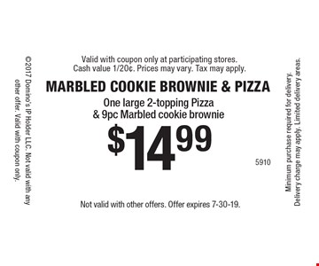 MARBLED COOKIE BROWNIE & PIZZA. $14.99 One large 2-topping Pizza & 9pc Marbled cookie brownie. Not valid with other offers. Offer expires 7-30-19.