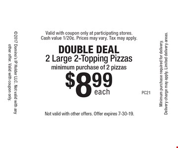 DOUBLE DEAL. $8.99 each 2 Large 2-Topping Pizzas. Minimum purchase of 2 pizzas. Not valid with other offers. Offer expires 7-30-19.