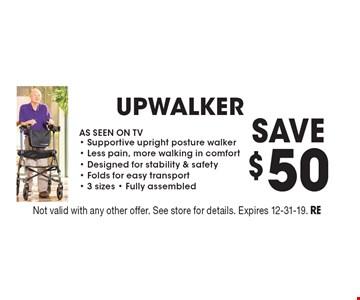 Save $50 Upwalker. AS SEEN ON TV. Supportive upright posture walker. Less pain, more walking in comfort. Designed for stability & safety. Folds for easy transport. 3 sizes. Fully assembled. Not valid with any other offer. See store for details. Expires 12-31-19. RE