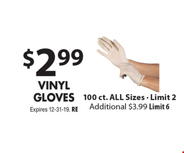 $2.99 Vinyl Gloves. 100 ct. ALL Sizes. Limit 2. Additional $3.99. Limit 6. Expires 12-31-19. RE