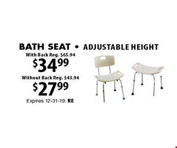 $27.99 Adjustable Height bath seat Without Back Reg. $43.94. $34.99 Adjustable Height Bath Seat With Back Reg. $65.94. Expires 12-31-19. RE