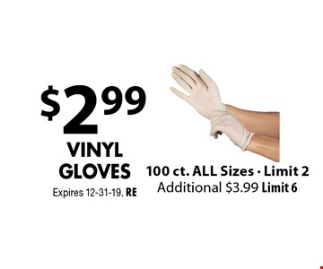 $2.99 Vinyl Gloves 100 ct. ALL Sizes - Limit 2 Additional $3.99 Limit 6. Expires 12-31-19. RE