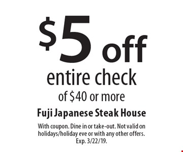$5 off entire check of $40 or more. With coupon. Dine in or take-out. Not valid on holidays/holiday eve or with any other offers. Exp. 3/22/19.