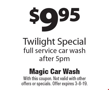 $9.95 Twilight Special full service car wash. After 5pm. With this coupon. Not valid with other offers or specials. Offer expires 3-8-19.