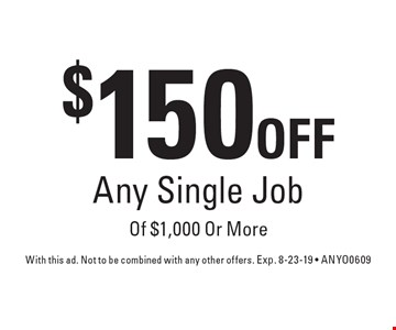 $150 Off Any Single Job Of $1,000 Or More. With this ad. Not to be combined with any other offers. Exp. 8-23-19 - ANYO0609