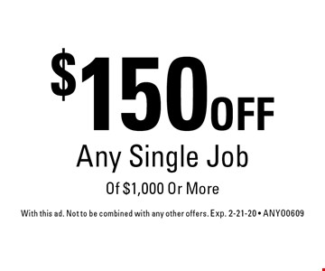 $150 OFF Any Single Job Of $1,000 Or More. With this ad. Not to be combined with any other offers. Exp. 2-21-20 - ANYO0609