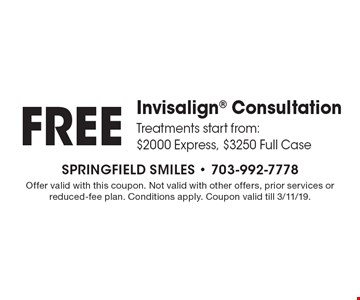 FREE Invisalign Consultation. Treatments start from: $2000 Express, $3250 Full Case. Offer valid with this coupon. Not valid with other offers, prior services or reduced-fee plan. Conditions apply. Coupon valid till 3/11/19.