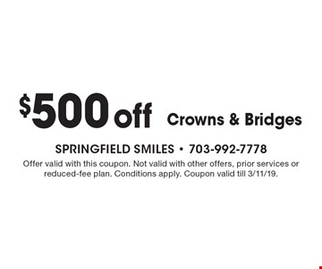 $500 Off Crowns & Bridges. Offer valid with this coupon. Not valid with other offers, prior services or reduced-fee plan. Conditions apply. Coupon valid till 3/11/19.