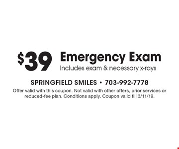 $39 Emergency Exam. Includes exam & necessary x-rays. Offer valid with this coupon. Not valid with other offers, prior services or reduced-fee plan. Conditions apply. Coupon valid till 3/11/19.