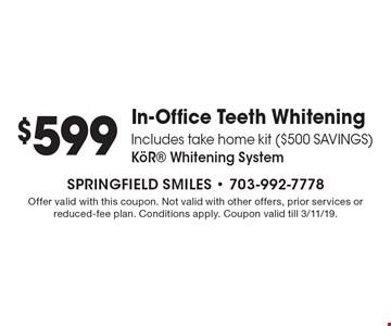 $599 In-Office Teeth Whitening. Includes take home kit ($500 SAVINGS) KˆR Whitening System. Offer valid with this coupon. Not valid with other offers, prior services or reduced-fee plan. Conditions apply. Coupon valid till 3/11/19.