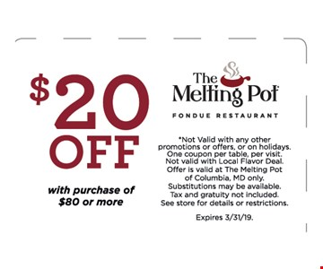 $20 Off With Purchase Of $80 Or More *Not Valid with any other promotions or offers, or on holidays. One coupon per table, per visit.Not valid with Local Flavor Deal. Offer is valid at The Melting Pot of Columbia, MD only.Substitutions may be available. Tax and gratuity not included. See store for details or restrictions. Expires 3/31/19.