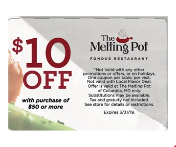 $10 Off With Purchase Off $50 Or More. *Not Valid with any other promotions or offers, or on holidays. One coupon per table, per visit.Not valid with Local Flavor Deal. Offer is valid at The Melting Pot of Columbia, MD only.Substitutions may be available. Tax and gratuity not included. See store for details or restrictions. Expires 3/31/19.