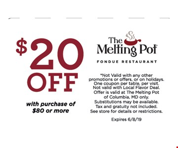 $20 OFF with purchase of $80 or More .*Not Valid with any other promotions or offers, or on holidays. One coupon per table, per visit.Not valid with Local Flavor Deal. Offer is valid at The Melting Pot of Columbia, MD only.Substitutions may be available. Tax and gratuity not included. See store for details or restrictions. Expires 6/8/19