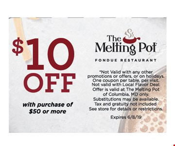 $10 OFF With Purchase of $50 or More .*Not Valid with any other promotions or offers, or on holidays. One coupon per table, per visit.Not valid with Local Flavor Deal. Offer is valid at The Melting Pot of Columbia, MD only Substitutions may be available. Tax and gratuity not included. See store for details or restrictions. Expires 6/8/19