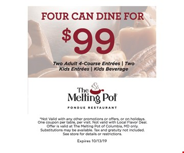 Four can dine for $99 (two adult 4-course entrees, two kids entrees, kids beverage). Not valid with any other promotions or offers or on holidays. One coupon per table, per visit. Not valid with Local Flavor Deal. Offer is valid at The Melting Pot of Columbia, MD only. Substitutions may be available. Tax and gratuity not included. See store for details or restrictions.