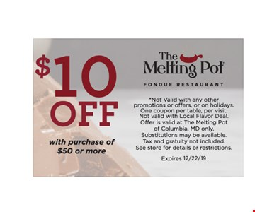 $10 off with purchase of $50 or more *Not Valid with any other promotions or offers, or on holidays. One coupon per table, per visit.Not valid with Local Flavor Deal. Offer is valid at The Melting Pot of Columbia, Md only. Substitutions may be available. Tax and gratuity not included. See store for details or restrictions.