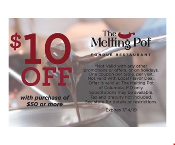 $10 off with purchase of $50 or more. Not Valid with any other promotions or offers, or on holidays. One coupon per table, per visit. Not valid with Local Flavor Deal. Offer is valid at The Melting Pot of Columbia, MD only. Substitutions may be available. Tax and gratuity not included.See store for details or restrictions. Expires 7/14/19.