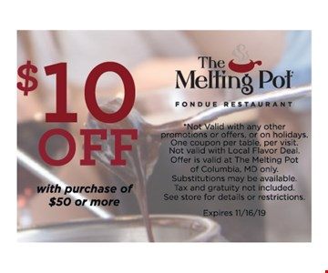 $10 OFF with purchase of $50 or More .*Not Valid with any other promotions or offers, or on holidays. One coupon per table, per visit.Not valid with Local Flavor Deal. Offer is valid at The Melting Pot of Columbia, MD only.Substitutions may be available. Tax and gratuity not included. See store for details or restrictions. Expires 11/16/19