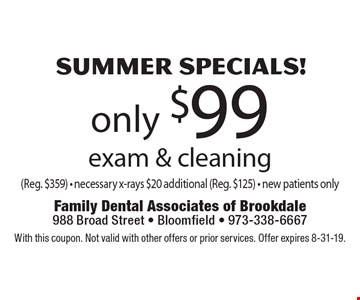 SUMMER Specials! only $99 exam & cleaning (Reg. $359) - necessary x-rays $20 additional (Reg. $125) - new patients only. With this coupon. Not valid with other offers or prior services. Offer expires 8-31-19.