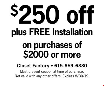 $250 off plus FREE Installation on purchases of $2000 or more. Closet Factory - 615-859-6330 Must present coupon at time of purchase. Not valid with any other offers. Expires 8/30/19.