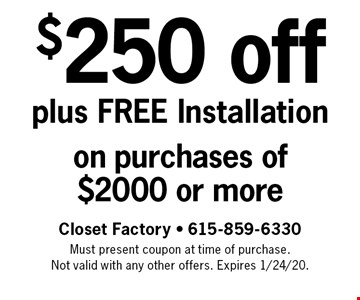 $250 off plus Free Installation on purchases of $2000 or more. Closet Factory - 615-859-6330 Must present coupon at time of purchase. Not valid with any other offers. Expires 1/24/20.