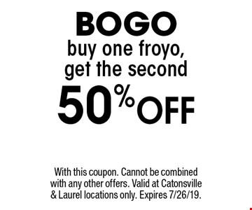 BOGO buy one froyo, get the second 50% Off. With this coupon. Cannot be combined with any other offers. Valid at Catonsville & Laurel locations only. Expires 7/26/19.