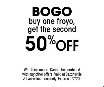 BOGO. Buy one froyo, get the second 50% off. With this coupon. Cannot be combined with any other offers. Valid at Catonsville & Laurel locations only. Expires 2/7/20.