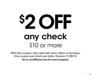 $2 off any check $10 or more. With this coupon. Not valid with other offers or Sundays. One coupon per check per table. Expires 11/29/19. Go to LocalFlavor.com for more coupons.