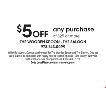 $5 Off any purchase of $25 or more. With this coupon. Coupon can be used for The Wooden Spoon and The Saloon. One per table. Cannot be combined with happy hour or football specials. Dine in only. Not valid with other offers or prior purchases. Expires 8-31-19. Go to LocalFlavor.com for more coupons.