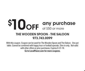 $10 Off any purchase of $50 or more. With this coupon. Coupon can be used for The Wooden Spoon and The Saloon. One per table. Cannot be combined with happy hour or football specials. Dine in only. Not valid with other offers or prior purchases. Expires 8-31-19. Go to LocalFlavor.com for more coupons.