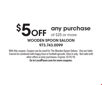 $5 off any purchase of $25 or more. With this coupon. Coupon can be used for The Wooden Spoon Saloon. One per table. Cannot be combined with happy hour or football specials. Dine in only. Not valid with other offers or prior purchases. Expires 12/31/19. Go to LocalFlavor.com for more coupons.