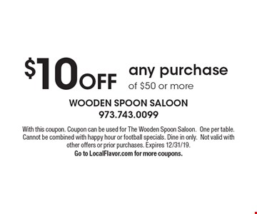 $10 off any purchase of $50 or more. With this coupon. Coupon can be used for The Wooden Spoon Saloon. One per table. Cannot be combined with happy hour or football specials. Dine in only.Not valid with other offers or prior purchases. Expires 12/31/19. Go to LocalFlavor.com for more coupons.